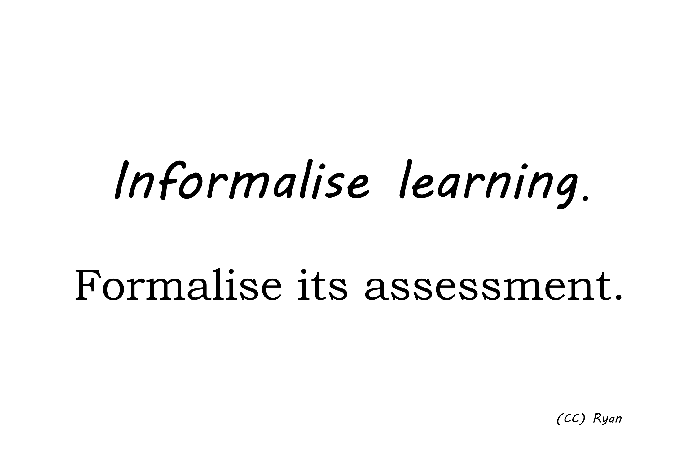 Informalise learning. Formalise its assessment.