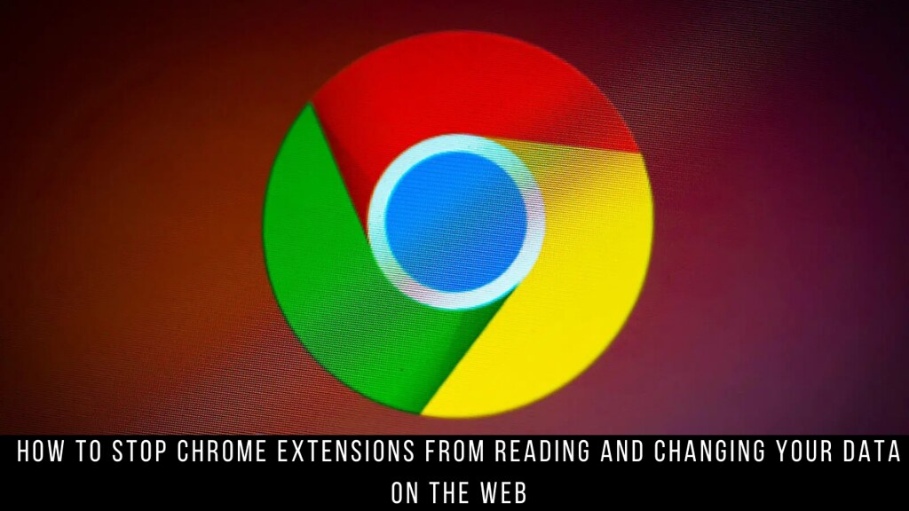 How to Stop Chrome Extensions from Reading and Changing Your Data on the Web