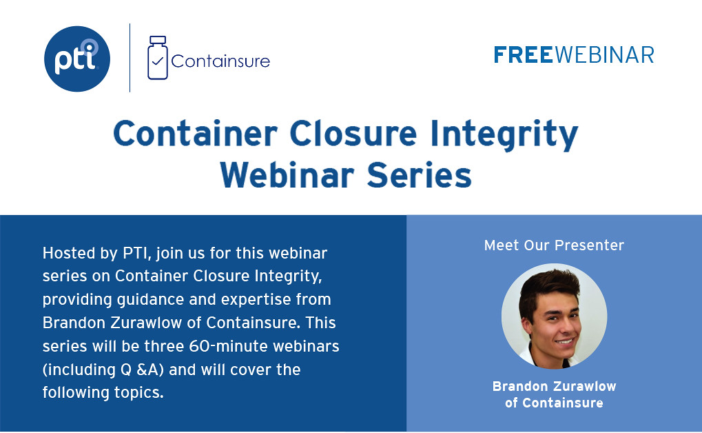 Container Closure Integrity Webinar Series | Hosted by PTI, join us for this webinar series on Container Closure Integrity, providing guidance and expertise from Brandon Zurawlow of Containsure. This series will be three 60-minute webinars (including Q&A) and will cover the following topics.