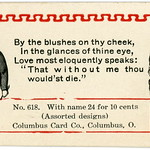 Wed, 2020-10-21 01:09 - This is a sample acquaintance card dating to the late nineteenth or early twentieth century. Taken at face value, the card's message—'without me thou would'st die'—is rather presumptuous. But considering the humor of other acquaintance cards, perhaps this one's overstated sentiments were intended to be comical rather than pompous.  For more cards with the same illustrations and borders, see:   -- May I C U Home This Eve?  -- Your Coral Lips Were Made to Kiss, I Stoutly will Maintain  -- Your Beau I Wish to Be, This Card I Therefore Send  -- I Learned the Verb 'Love' at School  By the blushes on thy cheek, In the glances of thine eyes, Love most eloquently speaks: 'That without me thou would'st die.'  Yours truly, please answer.  No. 618. With name 24 for 10 cents (Assorted designs) Columbus Card Co., Columbus, O.
