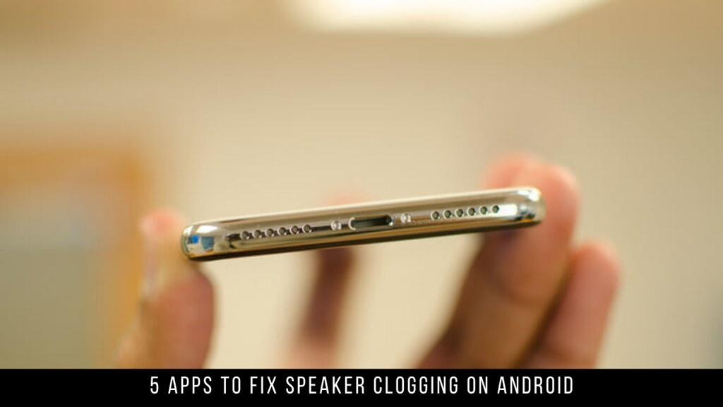 5 Apps To Fix Speaker Clogging On Android