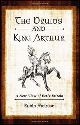 The Druids and King Arthur: A New View of Early Britain Illustrated Edition - Robin Melrose