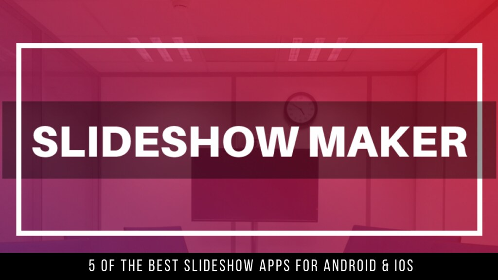 5 Of The Best Slideshow Apps For Android & iOS