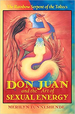 Don Juan and the Art of Sexual Energy: The Rainbow Serpent of the Toltecs - Merilyn Tunneshende