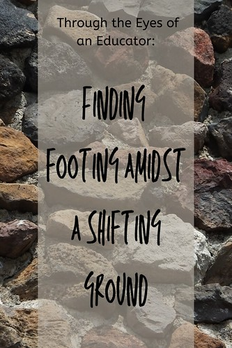 Through the Eyes of an Educator: Finding footing amidst a shifting ground