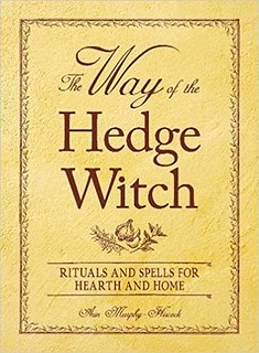 The Way of the Hedge Witch : Rituals and Spells for Hearth and Home - Arin Murphy-Hiscock