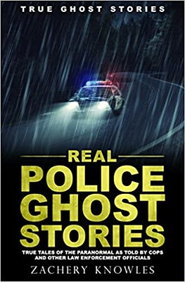 Real Police Ghost Stories True Tales of the Paranormal as Told by Cops and Other Law Enforcement Officials - Zachery Knowles