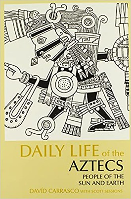 Daily Life of the Aztecs People of the Sun and Earth - David Carrasco, Scott Sessions