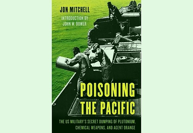 Poisoning the Pacific The US Military's Secret Dumping of Plutonium, Chemical Weapons, and Agent Orange