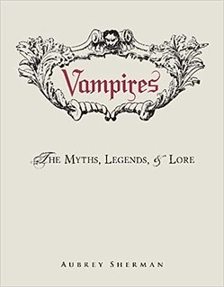 Vampires : The Myths, Legends, and Lore - Aubrey Sherman