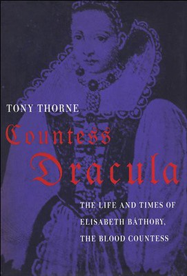 Countess Dracula : Life and Times of Elisabeth Bathory, the Blood Countess - Tony Thorne
