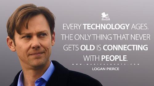Toda tecnología envejece. Lo único que nunca envejece es la conexión con la gente. Logan Pierce