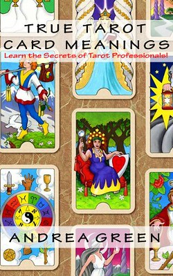 True Tarot Card Meanings Learn the Secrets of Professional Readers - Andrea Green