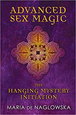 Advanced Sex Magic The Hanging Mystery Initiation - Maria de Naglowska