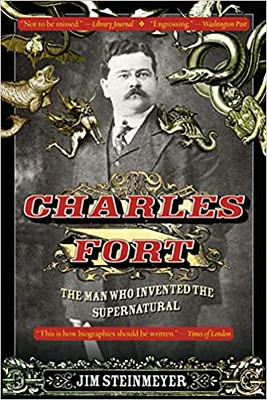 Charles Fort :The Man Who Invented the Supernatural - Jim Steinmeyer