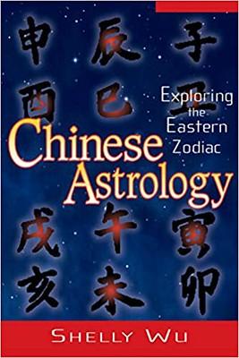 Chinese Astrology : Exploring The Eastern Zodiac - Shelly Wu