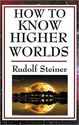 How to Know Higher Worlds :The Classic Guide to the Spiritual Journey - Rudolf Steiner