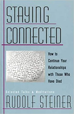 Staying Connected  : How to Continue Your Relationships With Those Who Have Died - Rudolf Steiner
