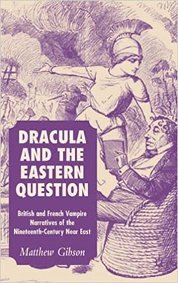 Dracula and the Eastern Question : British and French Vampire Narratives of the Nineteenth-Century Near East - Matthew Gibson