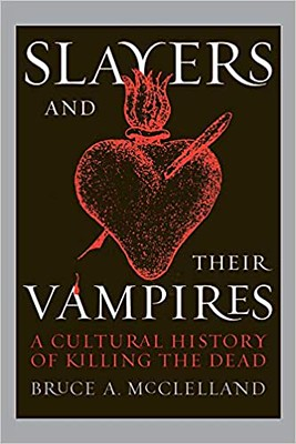 Slayers and Their Vampires : A Cultural History of Killing the Dead - Bruce McClelland