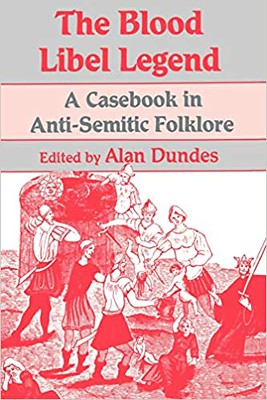 The Blood Libel Legend : A Casebook in Anti-Semitic Folklore - Alan Dundes