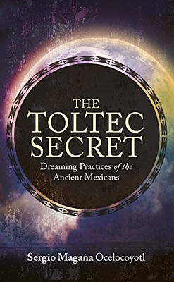 The Toltec Secret : Dreaming Practices of the Ancient Mexicans - Sergio Magaña