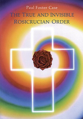 The True and Invisible Rosicrucian Order : An Interpretation of the Rosicrucian Allegory  An Explanation of the Ten Rosicrucian Grades - Paul Foster Case