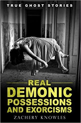 True Ghost Stories ': Real Demonic Possessions and Exorcisms - Zachery Knowles