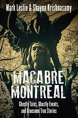 Macabre Montreal: Ghostly Tales, Ghastly Events, and Gruesome True Stories - Mark Leslie & Shayna Krishnasamy