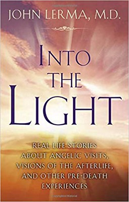 Into the Light : Real Life Stories About Angelic Visits, Visions of the Afterlife, and Other Pre-Death Experiences - John Lerma
