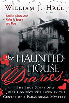 The Haunted House Diaries: The True Story of a Quiet Connecticut Town in the Center of a Paranormal Mystery -William J. Hall