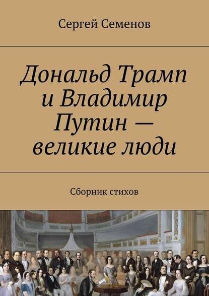 22101641-sergey-semenov-8543700-donald-tramp-i-vladimir-putin-velikie-ludi-sbornik-stihov