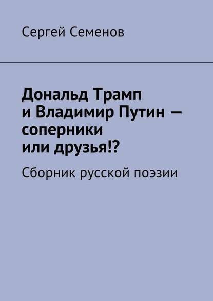 27613115-sergey-semenov-8543700-donald-tramp-i-vladimir-putin-soperniki-ili-druzya-sbornik-russkoy-poezii