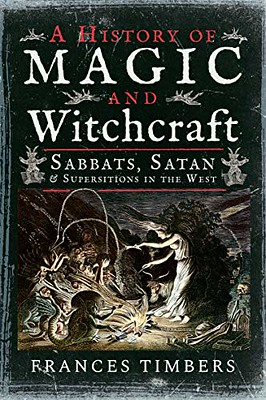 A History Of Magic And Witchcraft : Sabbats, Satan And Superstitions In The West - Frances Timbers