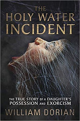 The Holy Water Incident : The True Story of a Daughter's Possession and Exorcism - William Dorian