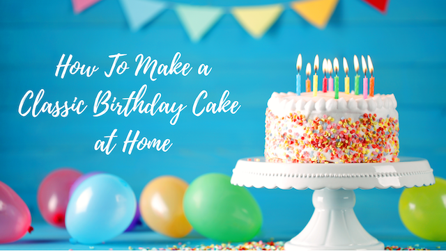 How To Make Classic Birthday Cake at Home
