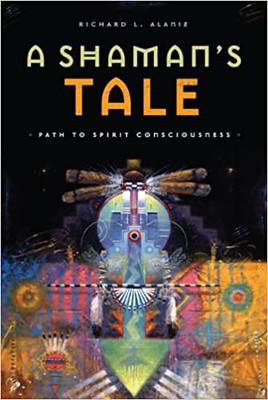 A Shamans Tale : Path to Spirit Consciousness - Richard L. Alaniz