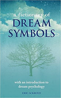 A Dictionary of Dream Symbols With an Introduction to Dream Psychology - Eric Ackroyd