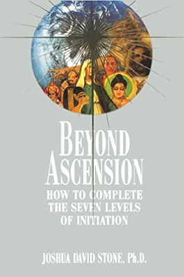 Beyond Ascension :  How to Complete the Seven Levels of Initiation - Joshua David Stone