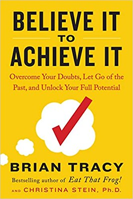 Believe It to Achieve It : Overcome Your Doubts, Let Go of the Past, and Unlock Your Full Potential - Brian Tracy & Christina Stein