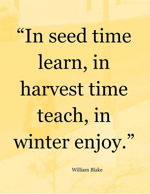 """Quotation: """"In seed time learn, in harvest time teach, in winter enjoy."""""""