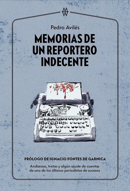 Memorias de un reportero indecente - Pedro Aviles