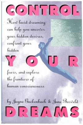 Control Your Dreams : How Lucid Dreaming Can Help You Uncover Your Hidden Desires, Confront Your Hidden Fears, and Explore the Frontiers of Human Cons – Jayne Gackenbach & Jane Bosveld