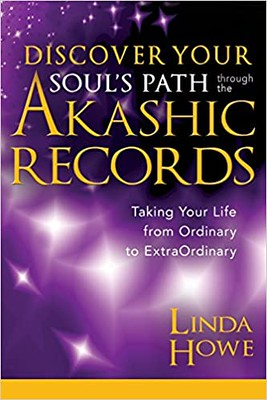 Discover Your Soul's Path Through the Akashic Records Taking Your Life from Ordinary to Extraordinary – Linda Howe