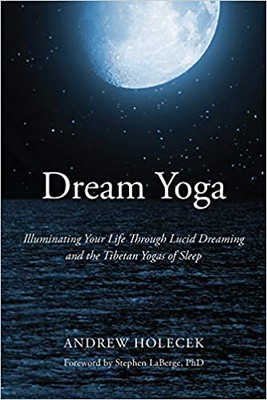 Dream Yoga Illuminating Your Life Through Lucid Dreaming and the Tibetan Yogas of Sleep - Andrew Holecek