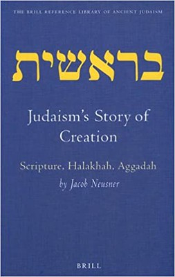 Judaism's Story of Creation Scripture, Halakhah, Aggadah - Jacob Neusner