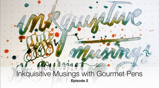 Inkquisitive Musings with Gourmet Pens Episode 2