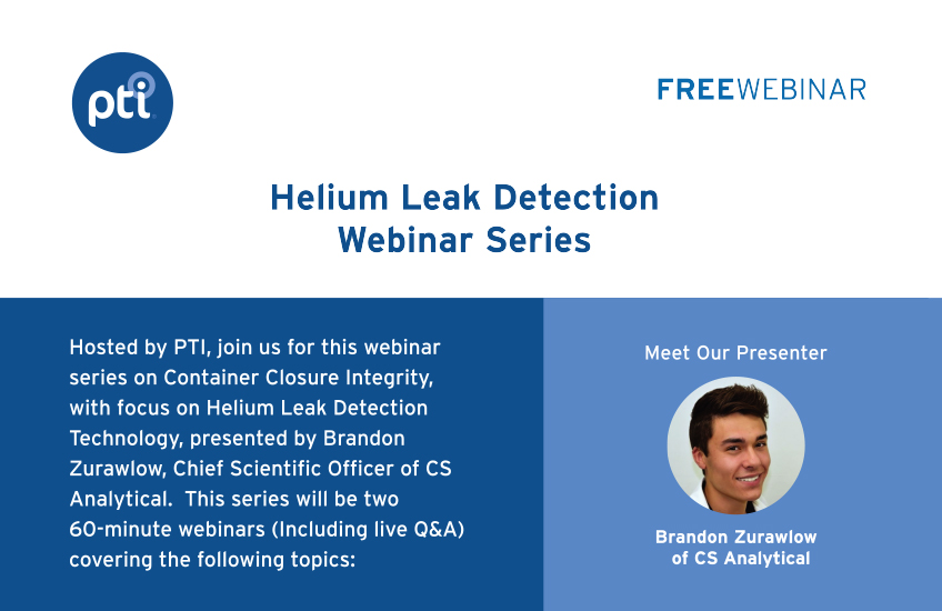 Helium Leak Detection Webinar Series | Hosted by PTI, join us for this webinar series on Container Closure Integrity, with focus on Helium Leak Detection Technology, presented by Brandon Zurawlow, Chief Scientific Officer of CS Analytical. This series will be two 60-minute webinars (Including live Q&A) covering the following topics: