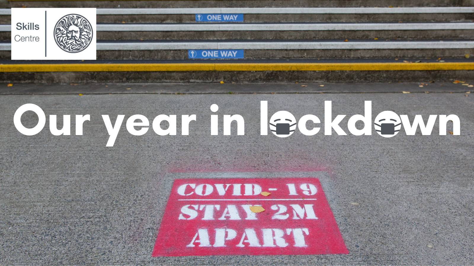 A sign saying 'Covid 19 - stay 2 metres apart' is spray-painted onto the pavement on campus by some steps which have one way arrows on them. Skills Centre logo. Title says 'Our year in lockdown' and icons of facemasks cover the letters 'o' in 'lockdown'.