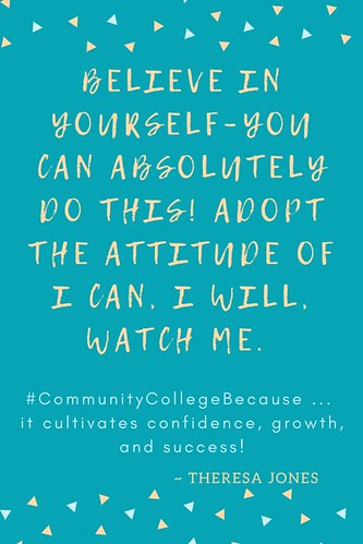 Believe in yourself–you CAN absolutely do this! Adopt the attitude of I CAN, I WILL, WATCH ME. From Theresa Jones: #CommunityCollegeBecause ... it cultivates confidence, growth, and success!